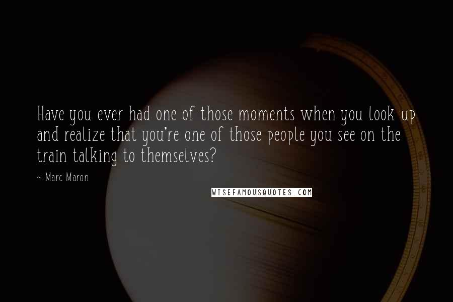 Marc Maron quotes: Have you ever had one of those moments when you look up and realize that you're one of those people you see on the train talking to themselves?