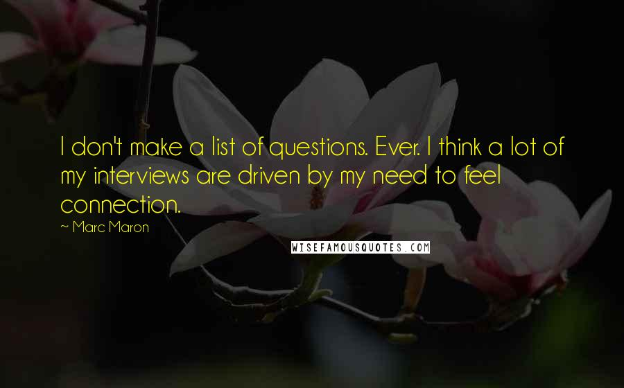 Marc Maron quotes: I don't make a list of questions. Ever. I think a lot of my interviews are driven by my need to feel connection.