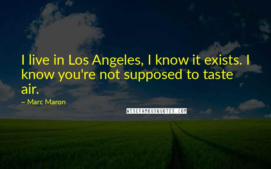 Marc Maron quotes: I live in Los Angeles, I know it exists. I know you're not supposed to taste air.