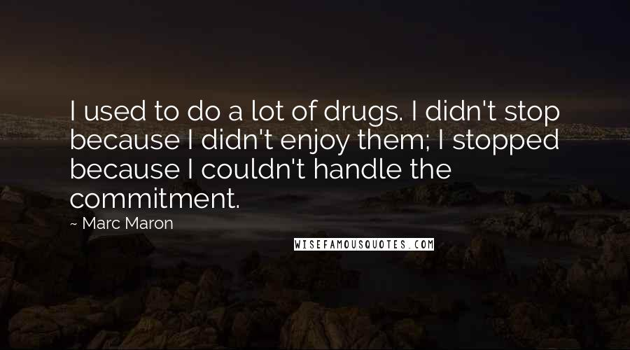 Marc Maron quotes: I used to do a lot of drugs. I didn't stop because I didn't enjoy them; I stopped because I couldn't handle the commitment.