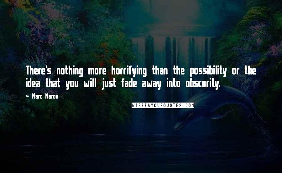 Marc Maron quotes: There's nothing more horrifying than the possibility or the idea that you will just fade away into obscurity.