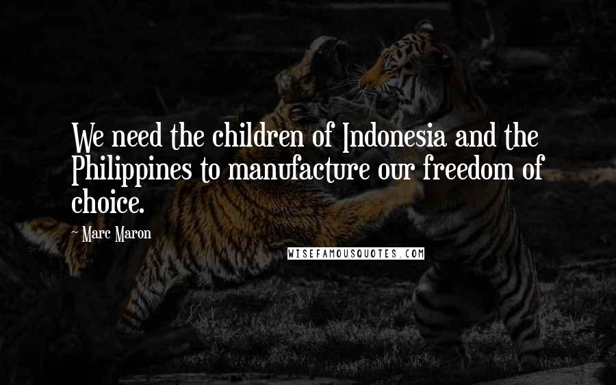 Marc Maron quotes: We need the children of Indonesia and the Philippines to manufacture our freedom of choice.