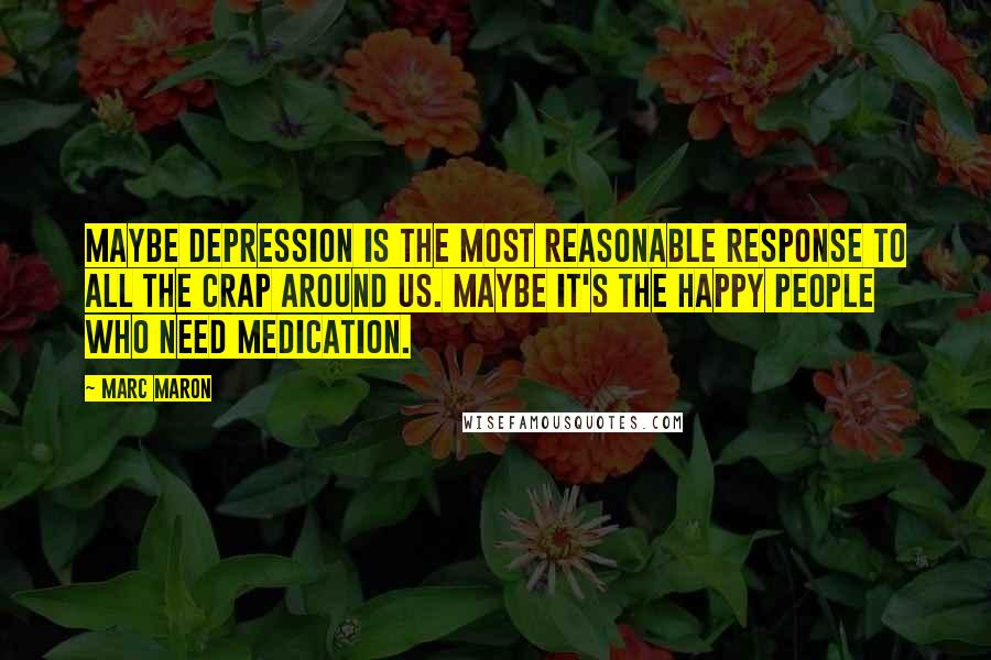 Marc Maron quotes: Maybe depression is the most reasonable response to all the crap around us. Maybe it's the happy people who need medication.