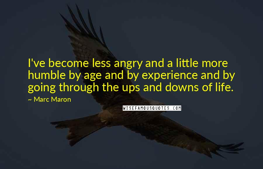 Marc Maron quotes: I've become less angry and a little more humble by age and by experience and by going through the ups and downs of life.
