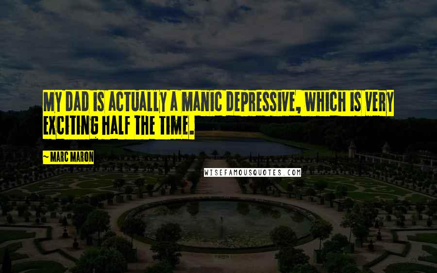 Marc Maron quotes: My dad is actually a manic depressive, which is very exciting half the time.