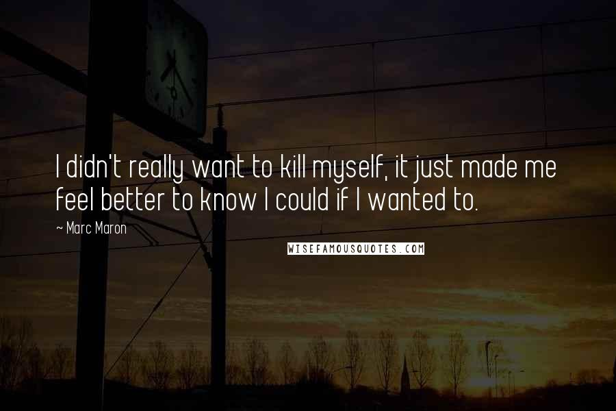 Marc Maron quotes: I didn't really want to kill myself, it just made me feel better to know I could if I wanted to.