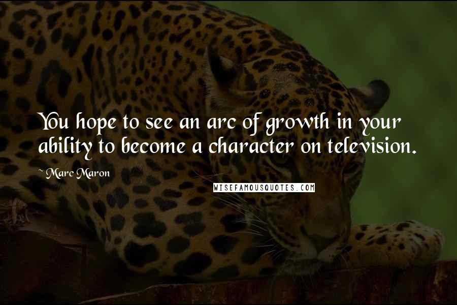 Marc Maron quotes: You hope to see an arc of growth in your ability to become a character on television.