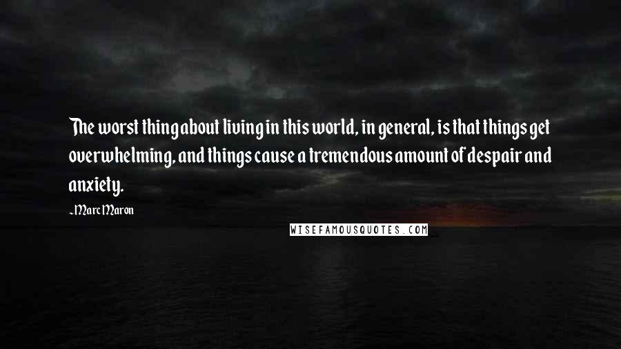 Marc Maron quotes: The worst thing about living in this world, in general, is that things get overwhelming, and things cause a tremendous amount of despair and anxiety.