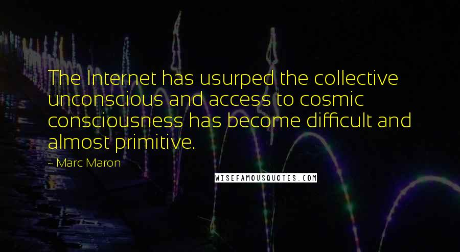 Marc Maron quotes: The Internet has usurped the collective unconscious and access to cosmic consciousness has become difficult and almost primitive.