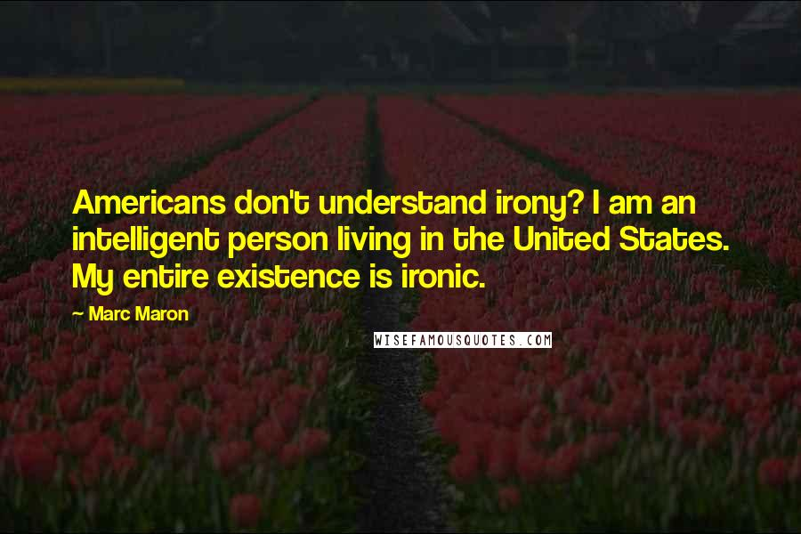 Marc Maron quotes: Americans don't understand irony? I am an intelligent person living in the United States. My entire existence is ironic.