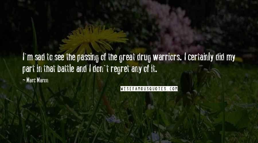 Marc Maron quotes: I'm sad to see the passing of the great drug warriors. I certainly did my part in that battle and I don't regret any of it.