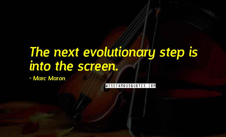 Marc Maron quotes: The next evolutionary step is into the screen.