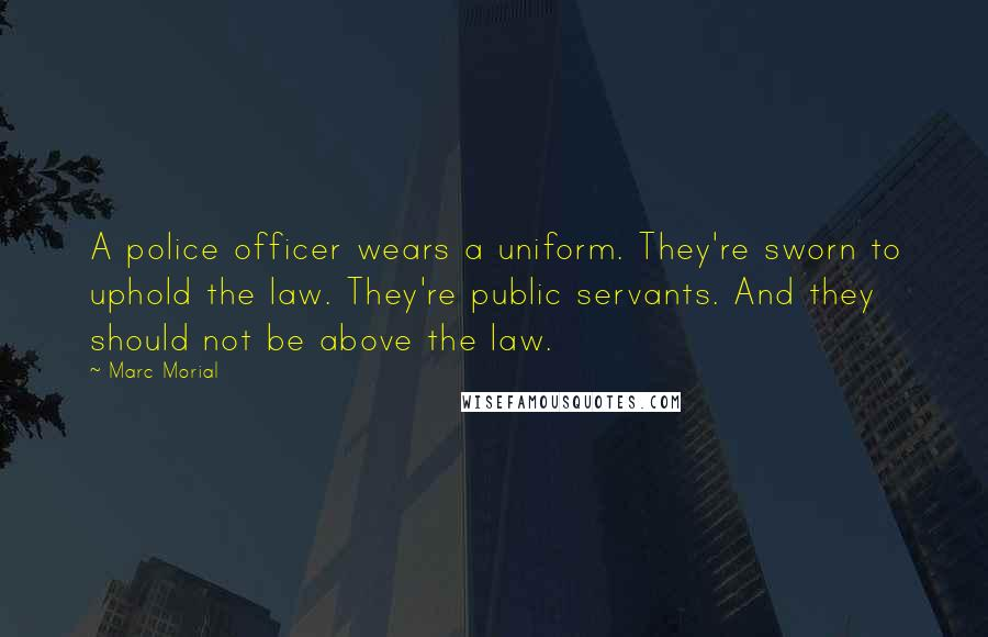 Marc Morial quotes: A police officer wears a uniform. They're sworn to uphold the law. They're public servants. And they should not be above the law.