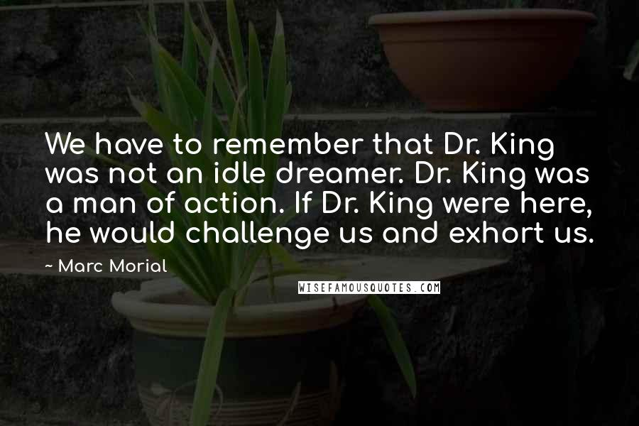 Marc Morial quotes: We have to remember that Dr. King was not an idle dreamer. Dr. King was a man of action. If Dr. King were here, he would challenge us and exhort