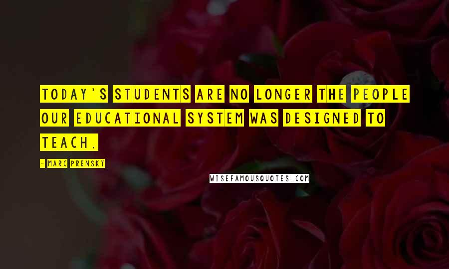 Marc Prensky quotes: Today's students are no longer the people our educational system was designed to teach.
