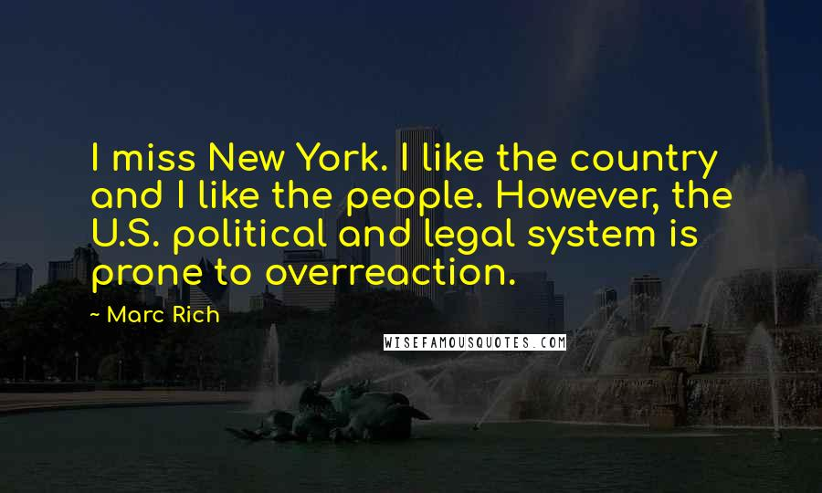 Marc Rich quotes: I miss New York. I like the country and I like the people. However, the U.S. political and legal system is prone to overreaction.