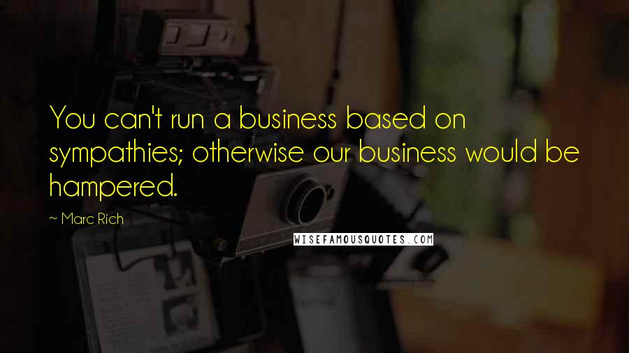 Marc Rich quotes: You can't run a business based on sympathies; otherwise our business would be hampered.