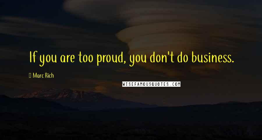 Marc Rich quotes: If you are too proud, you don't do business.