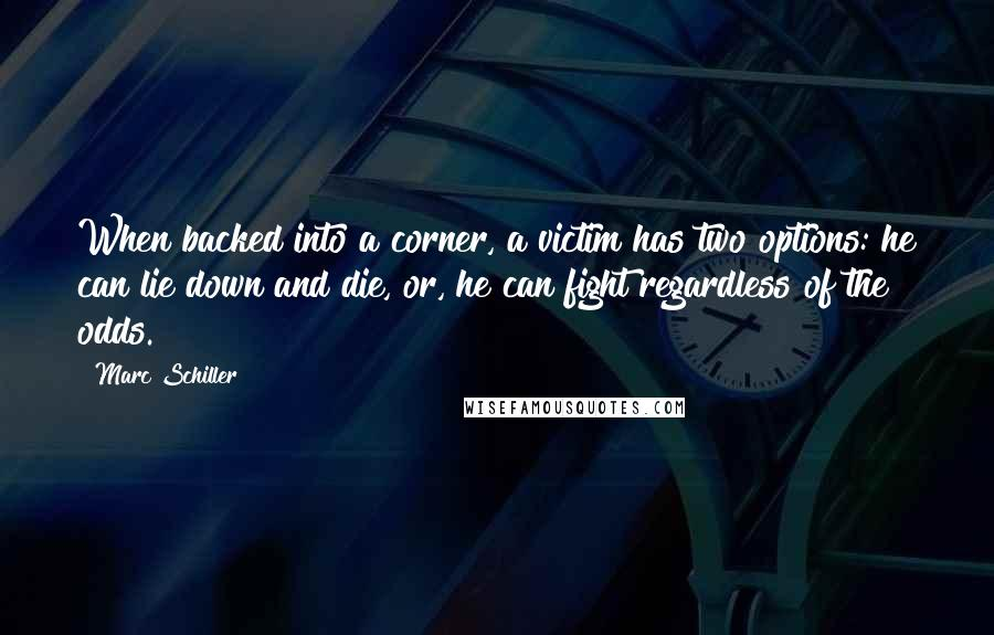 Marc Schiller quotes: When backed into a corner, a victim has two options: he can lie down and die, or, he can fight regardless of the odds.