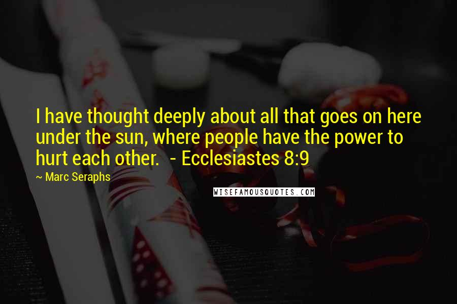 Marc Seraphs quotes: I have thought deeply about all that goes on here under the sun, where people have the power to hurt each other. - Ecclesiastes 8:9