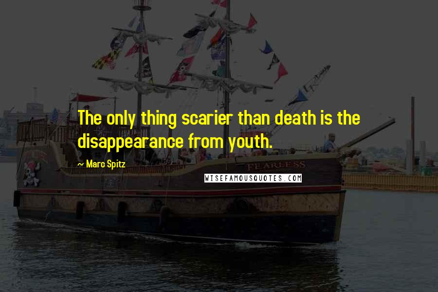 Marc Spitz quotes: The only thing scarier than death is the disappearance from youth.