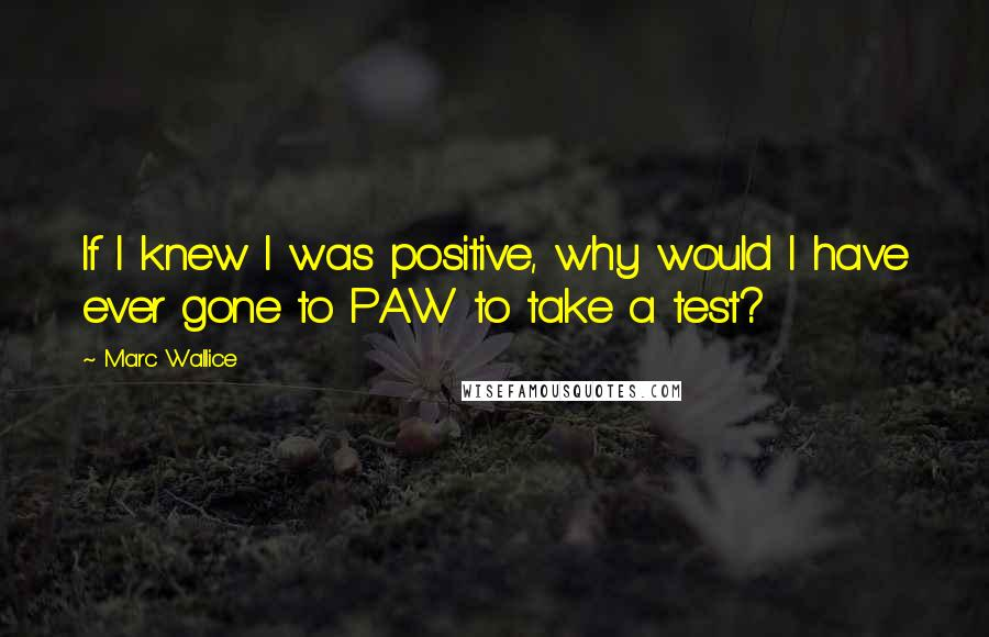 Marc Wallice quotes: If I knew I was positive, why would I have ever gone to PAW to take a test?