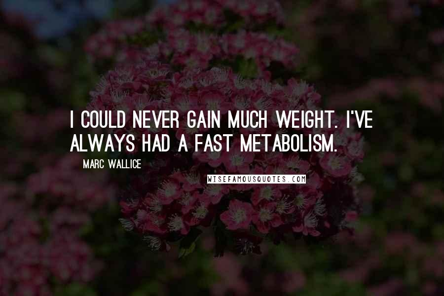 Marc Wallice quotes: I could never gain much weight. I've always had a fast metabolism.