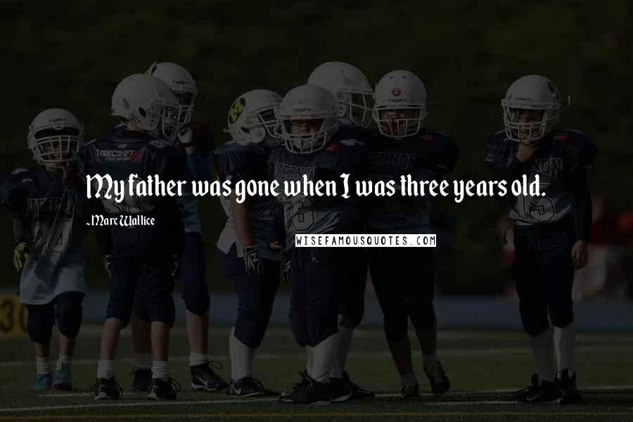 Marc Wallice quotes: My father was gone when I was three years old.