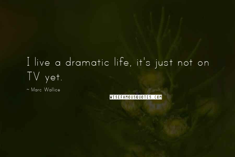 Marc Wallice quotes: I live a dramatic life, it's just not on TV yet.