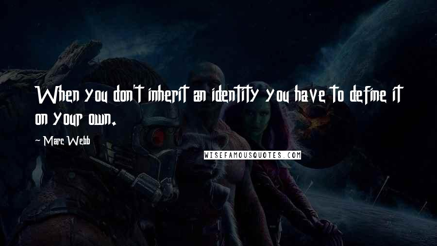 Marc Webb quotes: When you don't inherit an identity you have to define it on your own.