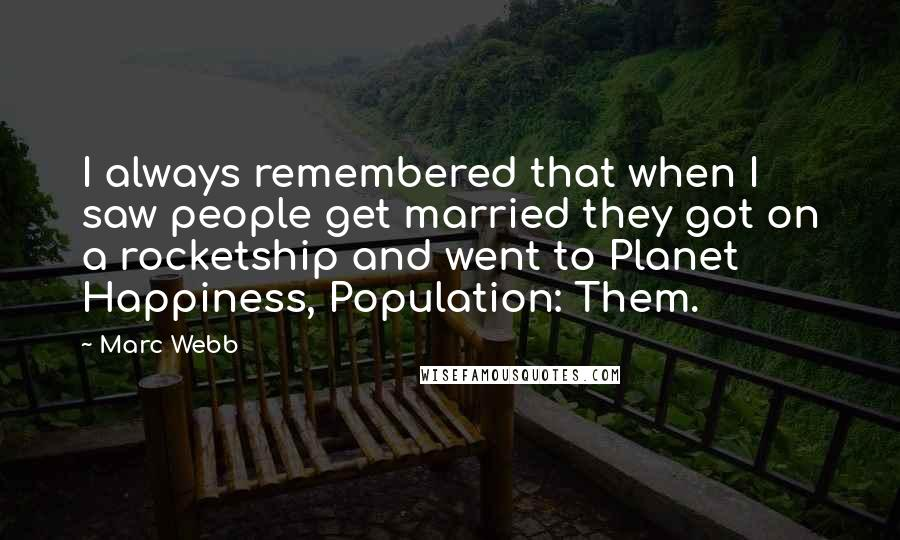 Marc Webb quotes: I always remembered that when I saw people get married they got on a rocketship and went to Planet Happiness, Population: Them.