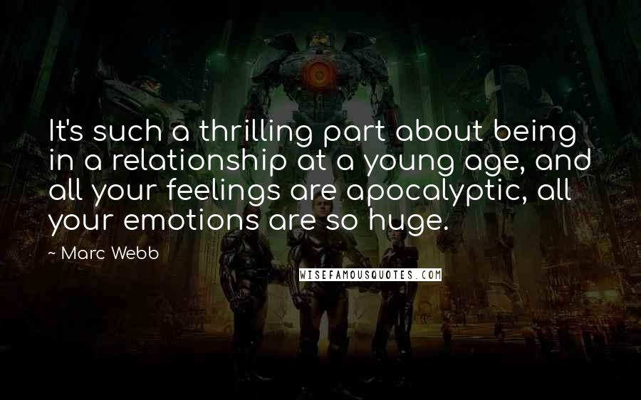 Marc Webb quotes: It's such a thrilling part about being in a relationship at a young age, and all your feelings are apocalyptic, all your emotions are so huge.