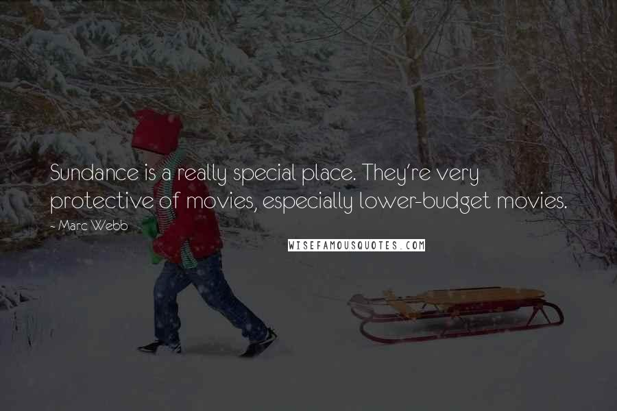 Marc Webb quotes: Sundance is a really special place. They're very protective of movies, especially lower-budget movies.