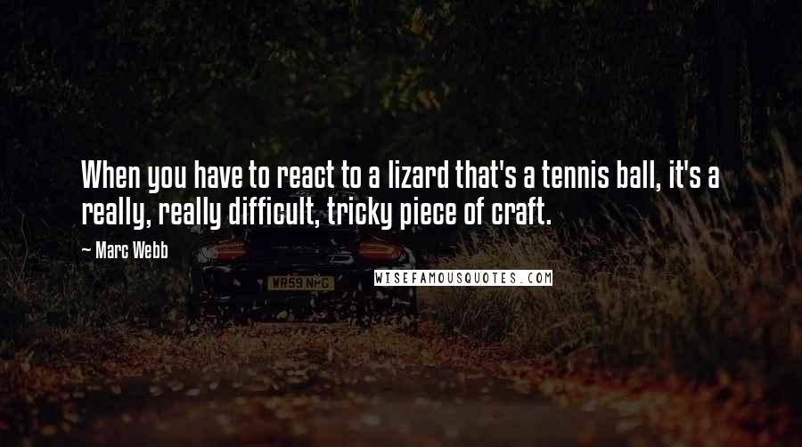 Marc Webb quotes: When you have to react to a lizard that's a tennis ball, it's a really, really difficult, tricky piece of craft.