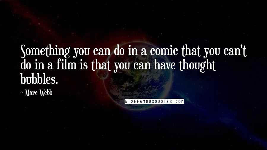Marc Webb quotes: Something you can do in a comic that you can't do in a film is that you can have thought bubbles.