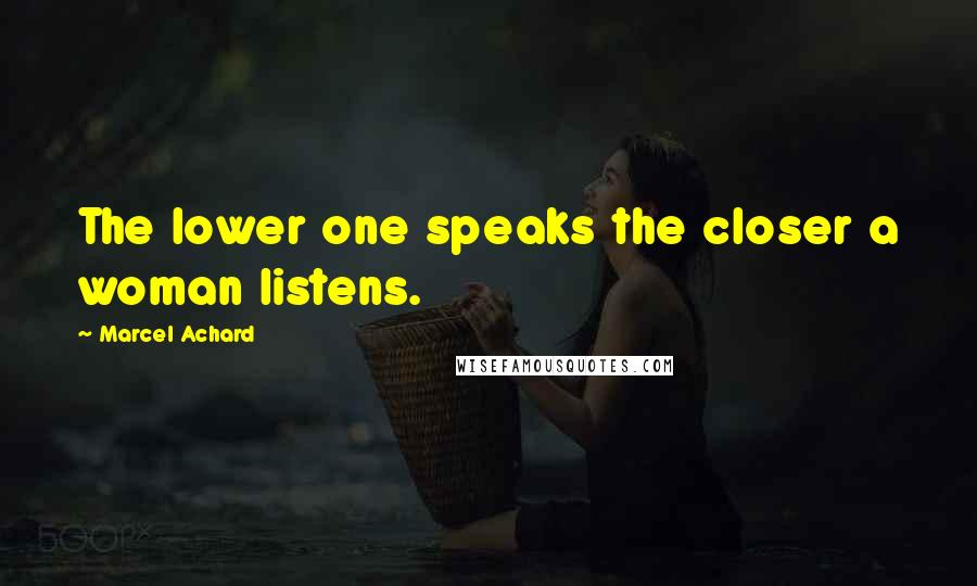 Marcel Achard quotes: The lower one speaks the closer a woman listens.