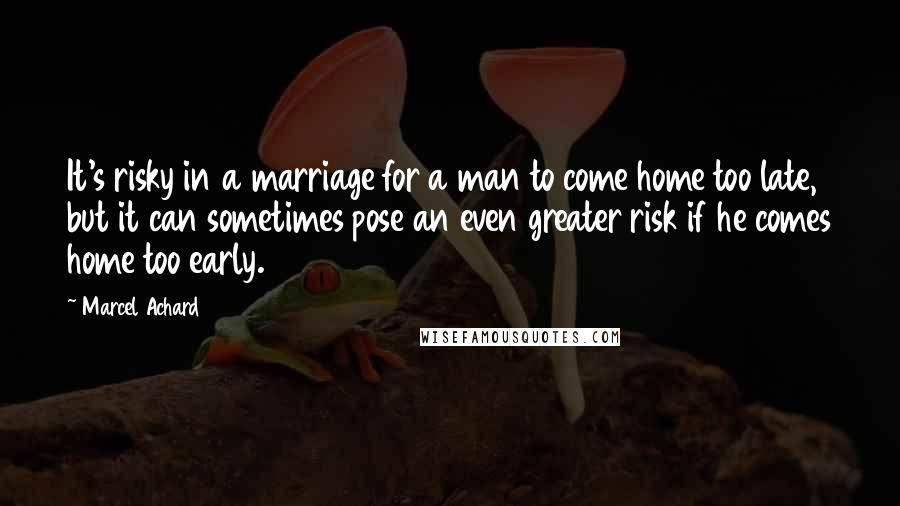 Marcel Achard quotes: It's risky in a marriage for a man to come home too late, but it can sometimes pose an even greater risk if he comes home too early.