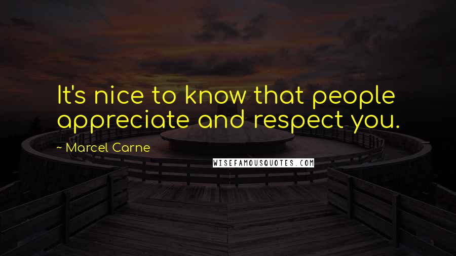 Marcel Carne quotes: It's nice to know that people appreciate and respect you.