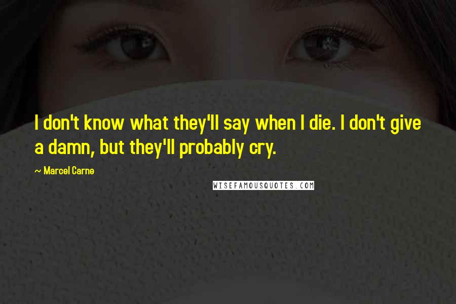 Marcel Carne quotes: I don't know what they'll say when I die. I don't give a damn, but they'll probably cry.