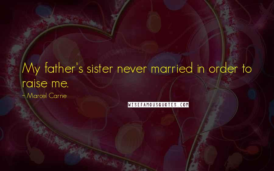 Marcel Carne quotes: My father's sister never married in order to raise me.