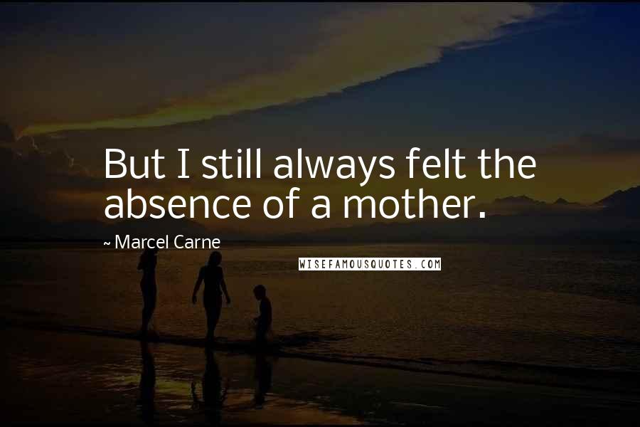 Marcel Carne quotes: But I still always felt the absence of a mother.