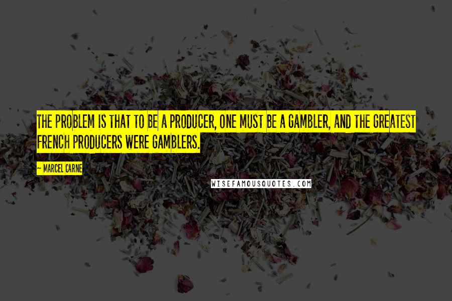 Marcel Carne quotes: The problem is that to be a producer, one must be a gambler, and the greatest French producers were gamblers.