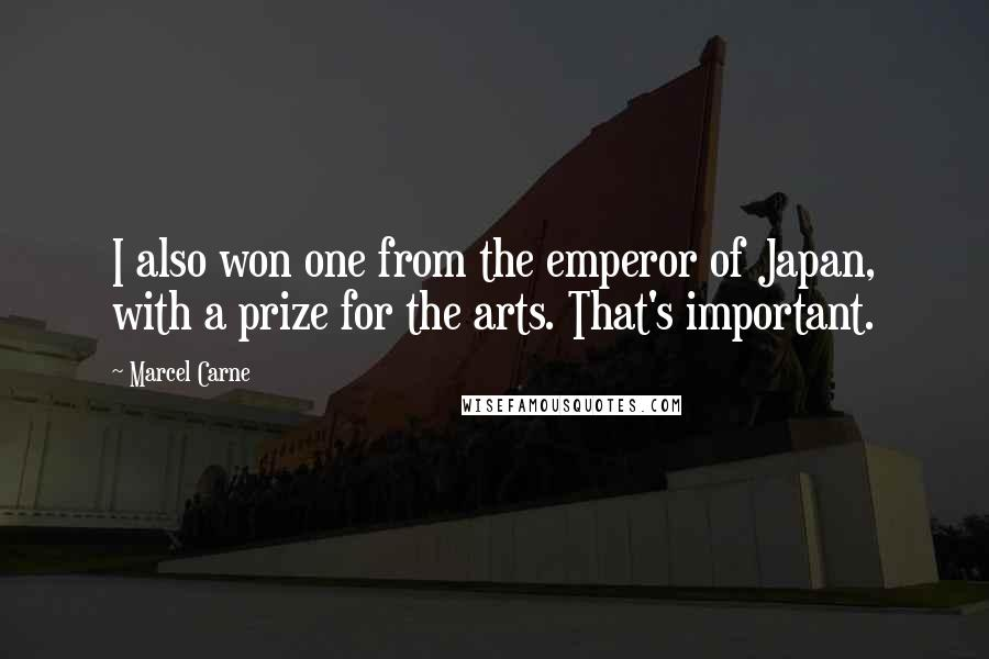Marcel Carne quotes: I also won one from the emperor of Japan, with a prize for the arts. That's important.
