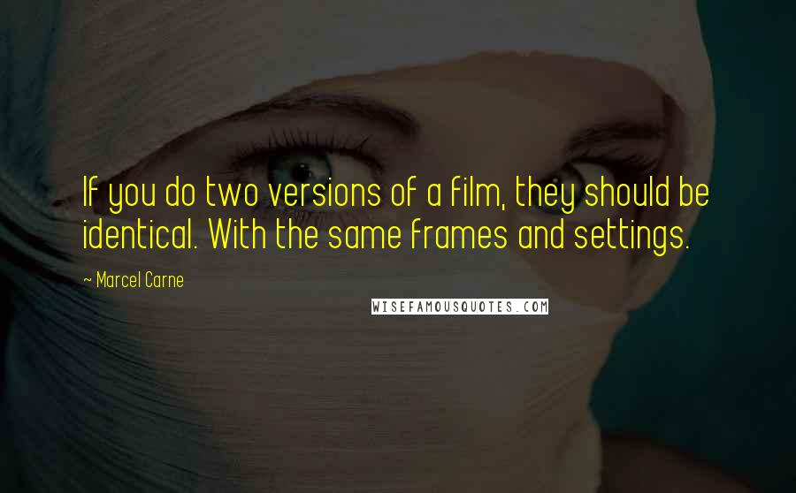Marcel Carne quotes: If you do two versions of a film, they should be identical. With the same frames and settings.