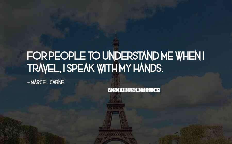 Marcel Carne quotes: For people to understand me when I travel, I speak with my hands.