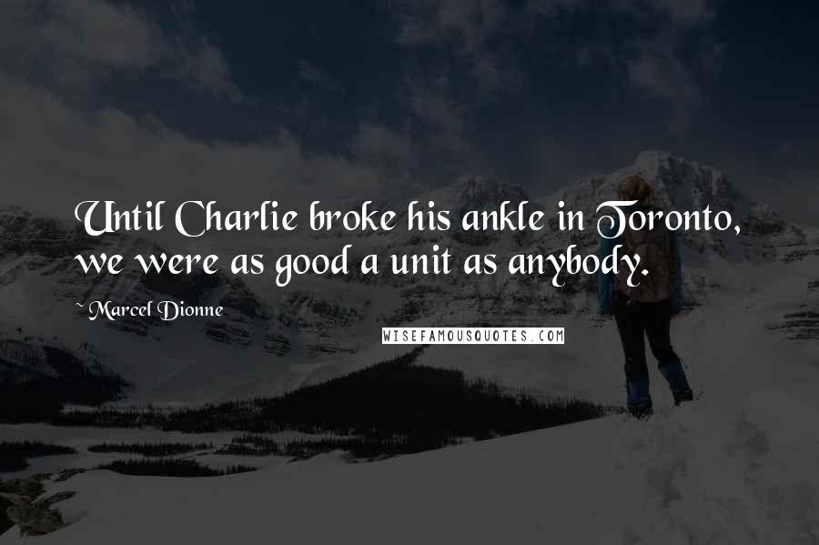 Marcel Dionne quotes: Until Charlie broke his ankle in Toronto, we were as good a unit as anybody.