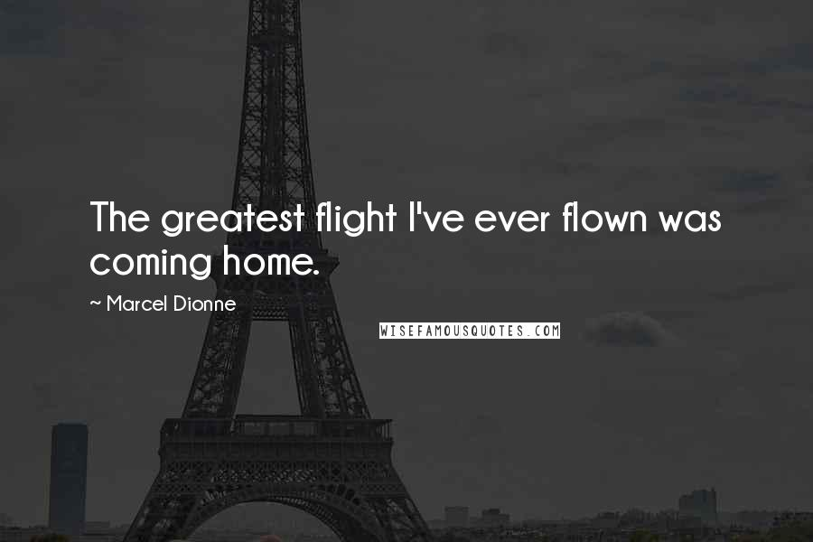 Marcel Dionne quotes: The greatest flight I've ever flown was coming home.