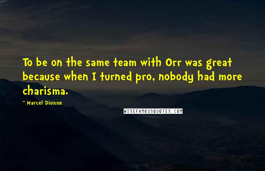 Marcel Dionne quotes: To be on the same team with Orr was great because when I turned pro, nobody had more charisma.