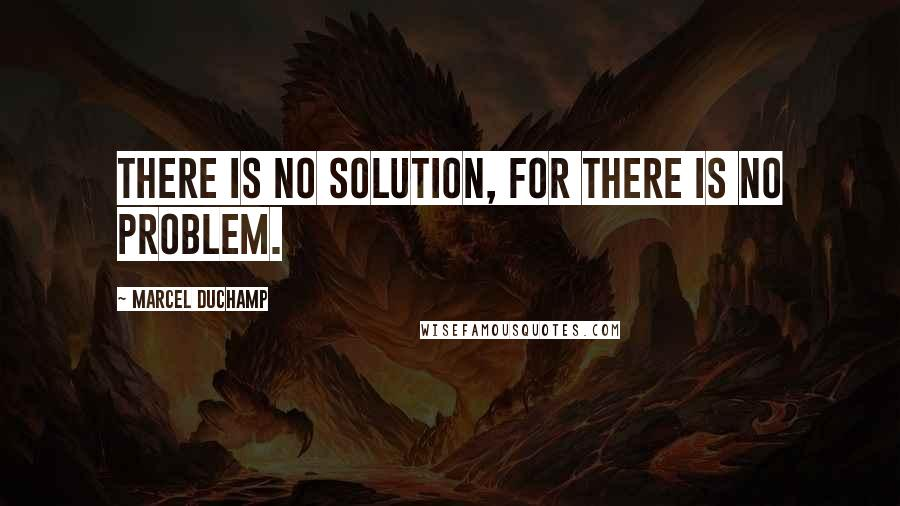 Marcel Duchamp quotes: There is no solution, for there is no problem.