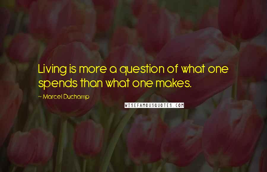 Marcel Duchamp quotes: Living is more a question of what one spends than what one makes.